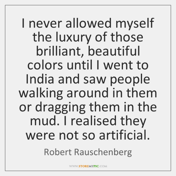 I never allowed myself the luxury of those brilliant, beautiful colors until ...