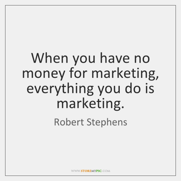 When you have no money for marketing, everything you do is marketing.