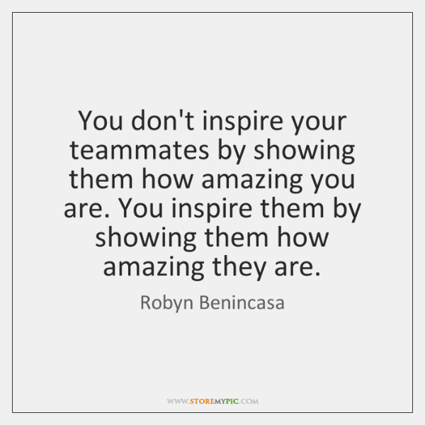 You don't inspire your teammates by showing them how amazing you are. ...