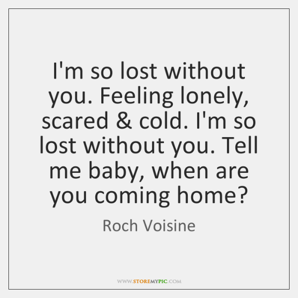 I'm so lost without you. Feeling lonely, scared & cold. I'm so lost ...