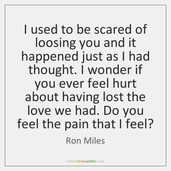 I used to be scared of loosing you and it happened just ...