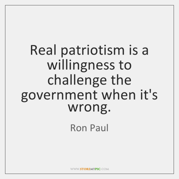 Real patriotism is a willingness to challenge the government when it's wrong.