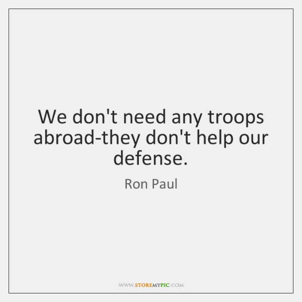We don't need any troops abroad-they don't help our defense.