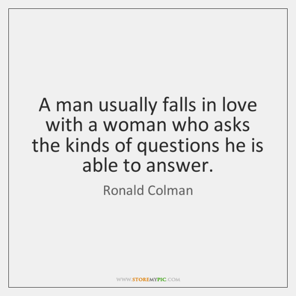 A man usually falls in love with a woman who asks the ...