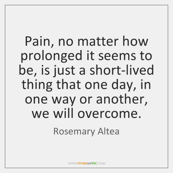 Pain, no matter how prolonged it seems to be, is just a ...