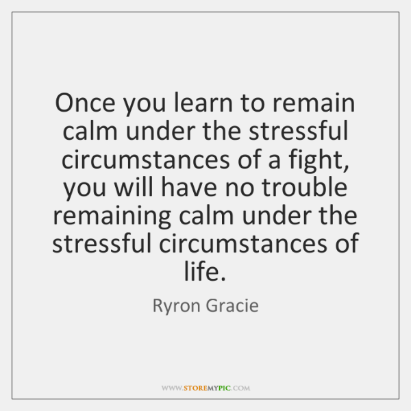 Once you learn to remain calm under the stressful circumstances of a ...