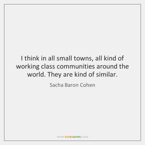 I think in all small towns, all kind of working class communities ...