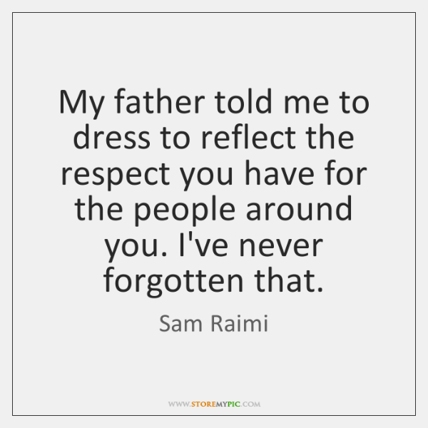 My father told me to dress to reflect the respect you have ...