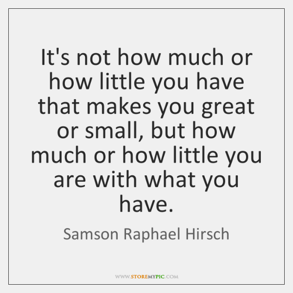 It's not how much or how little you have that makes you ...