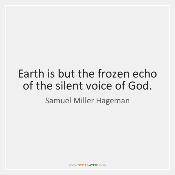 Earth is but the frozen echo of the silent voice of God.