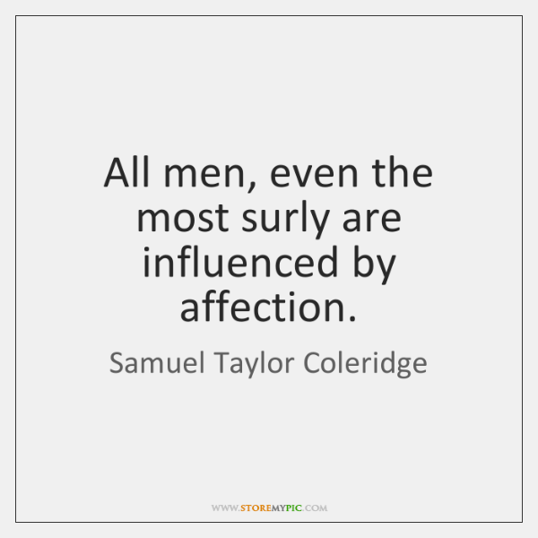 All men, even the most surly are influenced by affection.