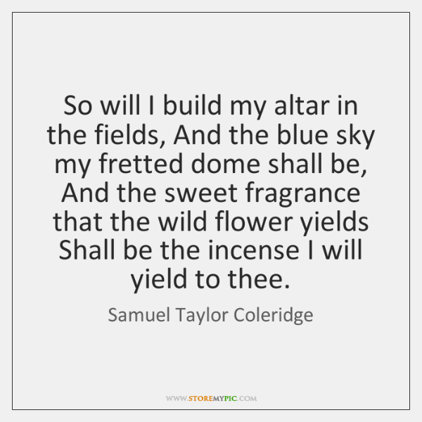 So will I build my altar in the fields, And the blue ...