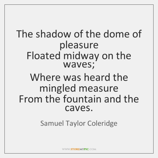 The shadow of the dome of pleasure   Floated midway on the waves;   ...