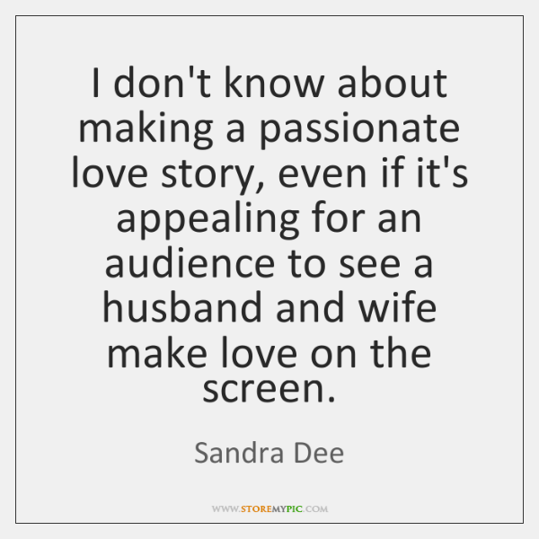 I don't know about making a passionate love story, even if it's ...