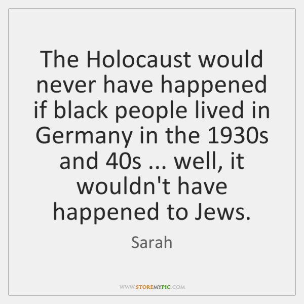 The Holocaust would never have happened if black people lived in Germany ...