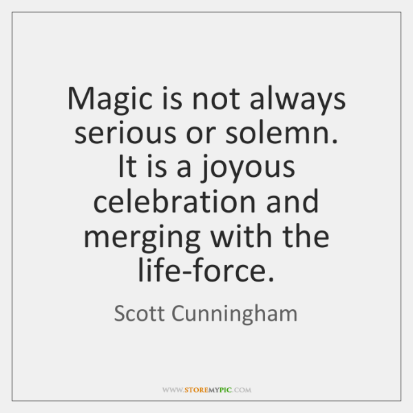 Magic is not always serious or solemn.  It is a joyous celebration ...