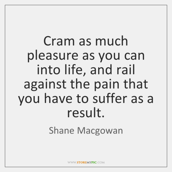 Cram as much pleasure as you can into life, and rail against ...