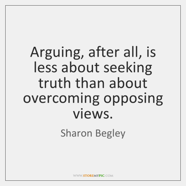 Arguing, after all, is less about seeking truth than about overcoming opposing ...