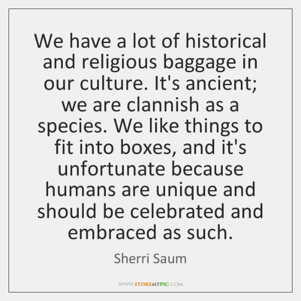 We have a lot of historical and religious baggage in our culture. ...