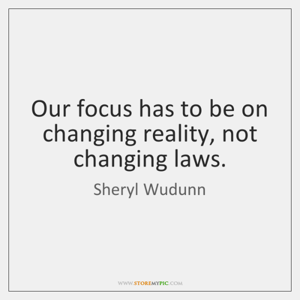 Our focus has to be on changing reality, not changing laws.