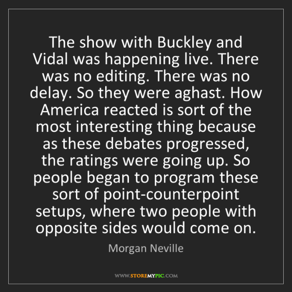 Morgan Neville: The show with Buckley and Vidal was happening live. There...