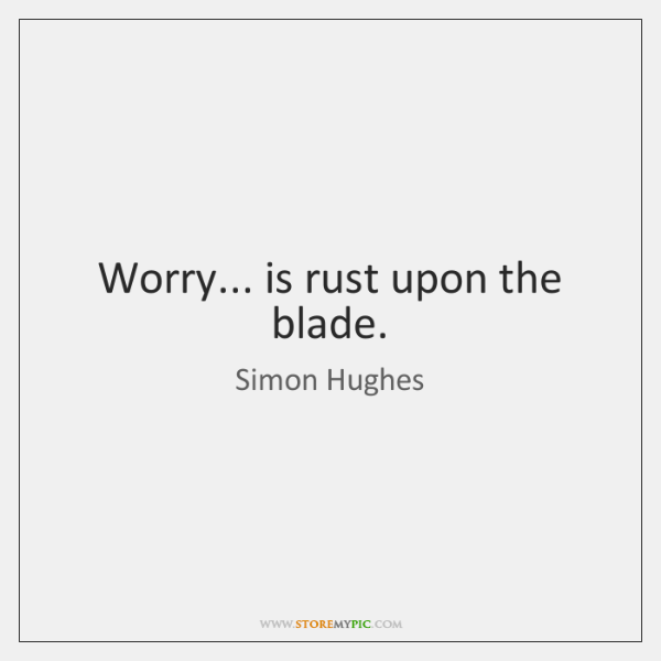 Worry... is rust upon the blade.