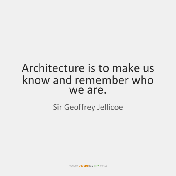 Architecture is to make us know and remember who we are.