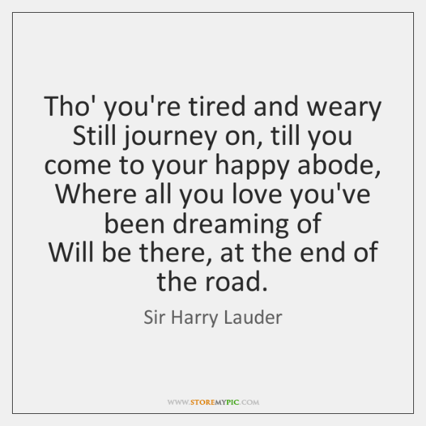 Tho' you're tired and weary  Still journey on, till you come to ...