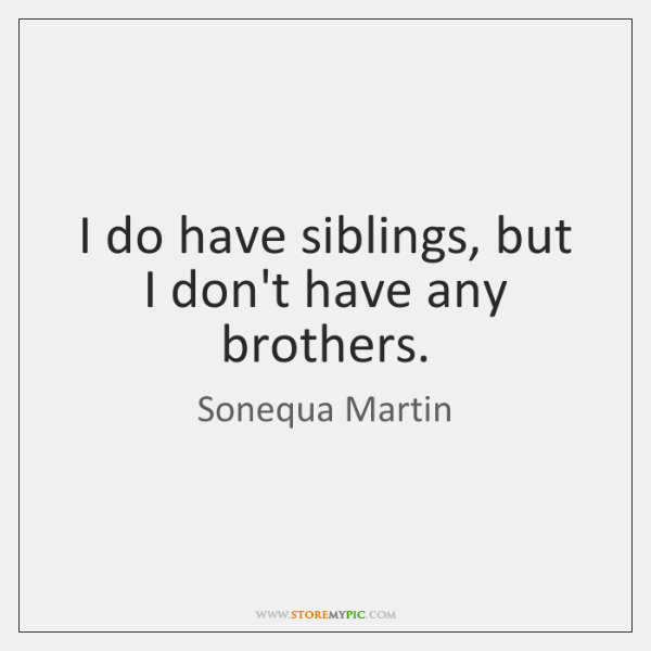 I do have siblings, but I don't have any brothers.