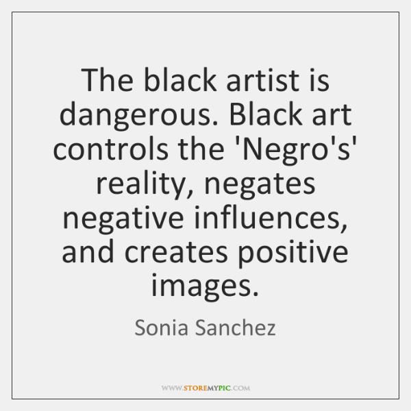 The black artist is dangerous. Black art controls the 'Negro's' reality, negates ...