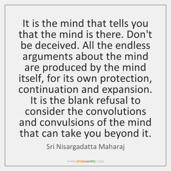It is the mind that tells you that the mind is there. ...