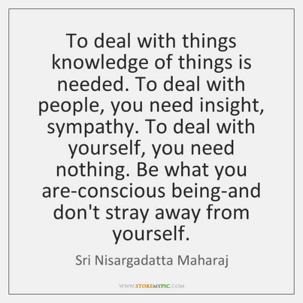 To deal with things knowledge of things is needed. To deal with ...