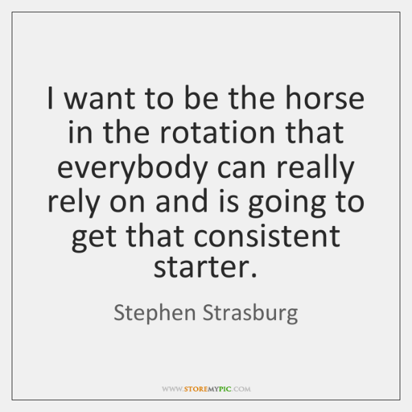 I want to be the horse in the rotation that everybody can ...