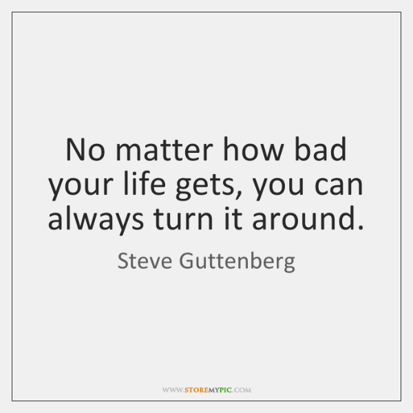 No matter how bad your life gets, you can always turn it ...