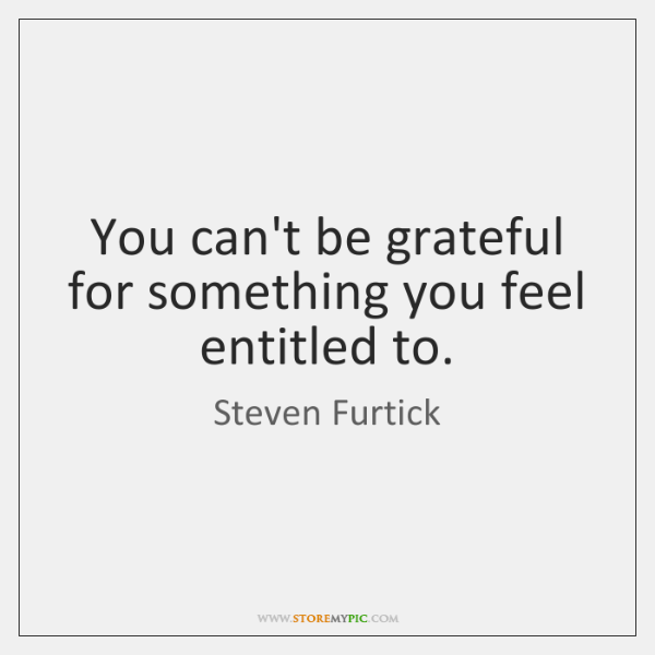 You can't be grateful for something you feel entitled to.
