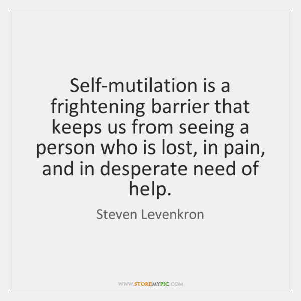 Self-mutilation is a frightening barrier that keeps us from seeing a person ...