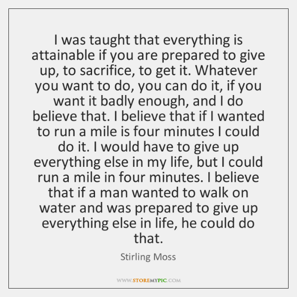 I was taught that everything is attainable if you are prepared to ...