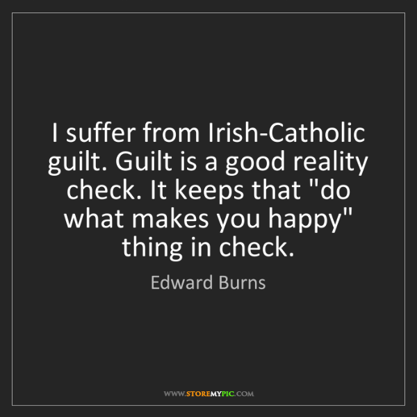 Edward Burns: I suffer from Irish-Catholic guilt. Guilt is a good reality...