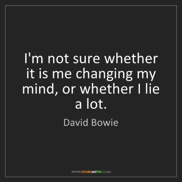 David Bowie: I'm not sure whether it is me changing my mind, or whether...