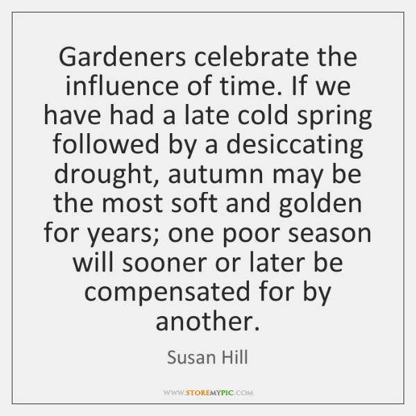 Gardeners celebrate the influence of time. If we have had a late ...