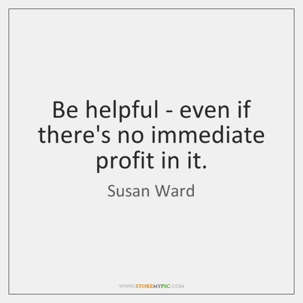 Be helpful - even if there's no immediate profit in it.