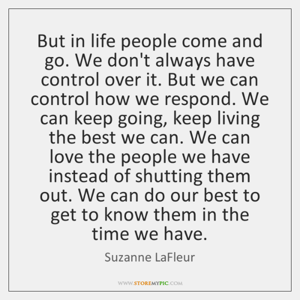 But in life people come and go. We don't always have control ...