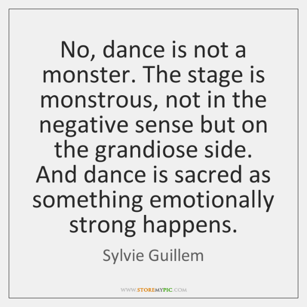 No, dance is not a monster. The stage is monstrous, not in ...