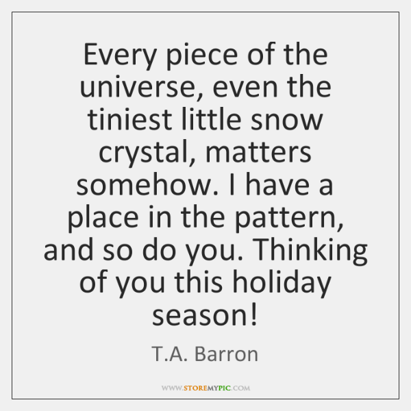Every piece of the universe, even the tiniest little snow crystal, matters ...