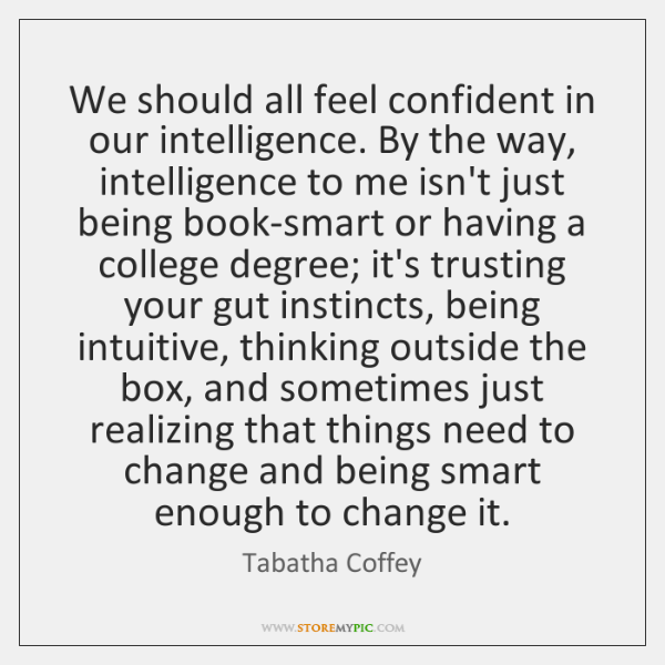We should all feel confident in our intelligence. By the way, intelligence ...