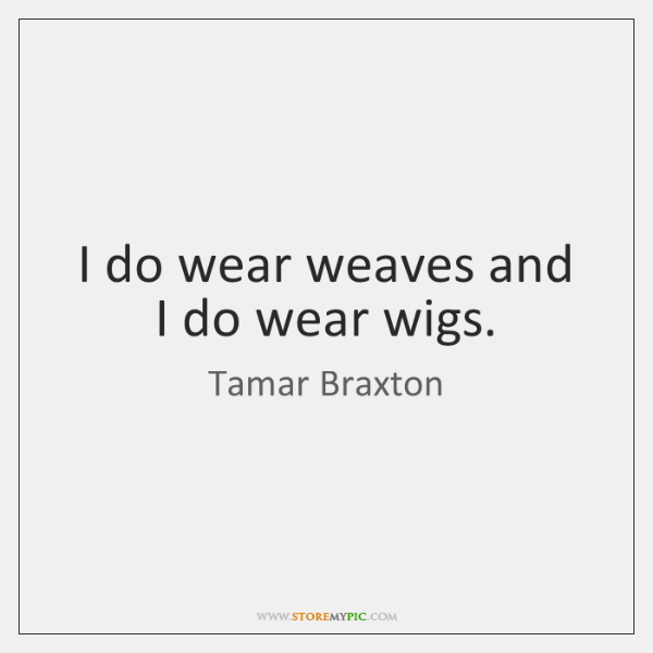 I do wear weaves and I do wear wigs.