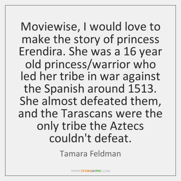 Moviewise, I would love to make the story of princess Erendira. She ...
