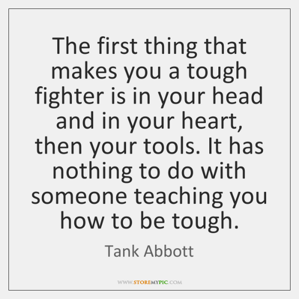 The first thing that makes you a tough fighter is in your ...