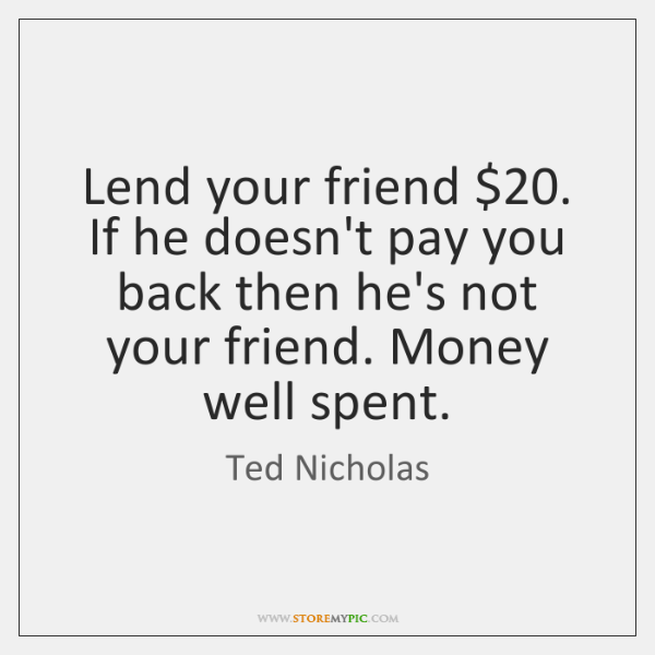 Lend your friend $20. If he doesn't pay you back then he's not ...