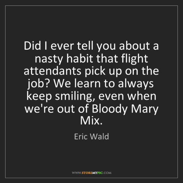 Eric Wald: Did I ever tell you about a nasty habit that flight attendants...